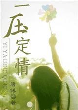 《一压定情(完结+4番外)》- 作者:唐谣;久久小说吧,久久小说下载
